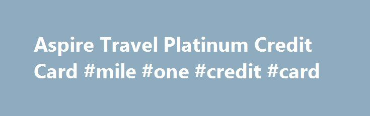 Aspire Travel Platinum Credit Card #mile #one #credit #card http://kenya.remmont.com/aspire-travel-platinum-credit-card-mile-one-credit-card/  # Aspire Travel TM Platinum MasterCard Platinum Travel Benefits Common Carrier Travel Accident Insurance Charge your fare to your Capital One credit card and you, your spouse and dependent children are insured against accidental loss of life or dismemberment for up to $250,000 while travelling on a common carrier (for example, a bus, cruise ship…