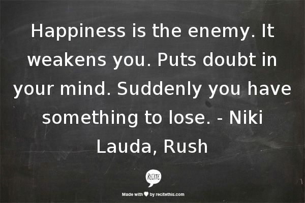 Happiness is the enemy. It weakens you. Puts doubt in your mind. Suddenly you have something to lose.  - Niki Lauda, Rush