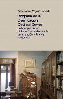 Biografía de la Clasificación Decimal Dewey : de la organización bibliográfica moderna a la organización virtual de contenidos / Wilmer Arturo Moyano Grimaldo. (2014)
