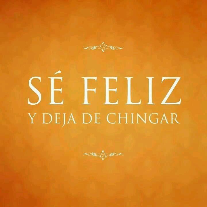 Sé Feliz y deja de Chingar :)