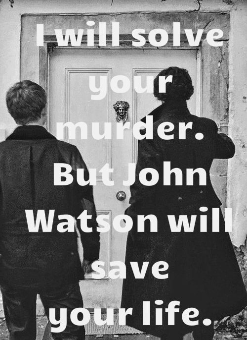 Sherlock Holmes will solve your murder, but John Watson will save your life.