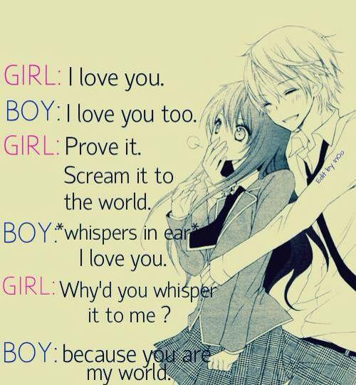 Garota: eu te amo Garoto: eu também te amo Garota: me prove,grite para o mundo Garoto:*fala baixinho em sua orelha* Eu te amo Garota: porque cochichou em minha orelha? Garoto: porque vc é o meu mundo ❤️❤️