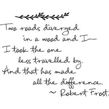 """Two roads diverged in a wood, and I took the one less traveled by, And that has made all the difference."" - Robert Frost"