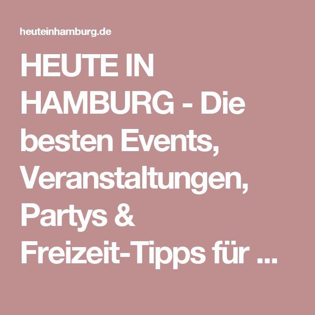 HEUTE IN HAMBURG - Die besten Events, Veranstaltungen, Partys & Freizeit-Tipps für Hamburg