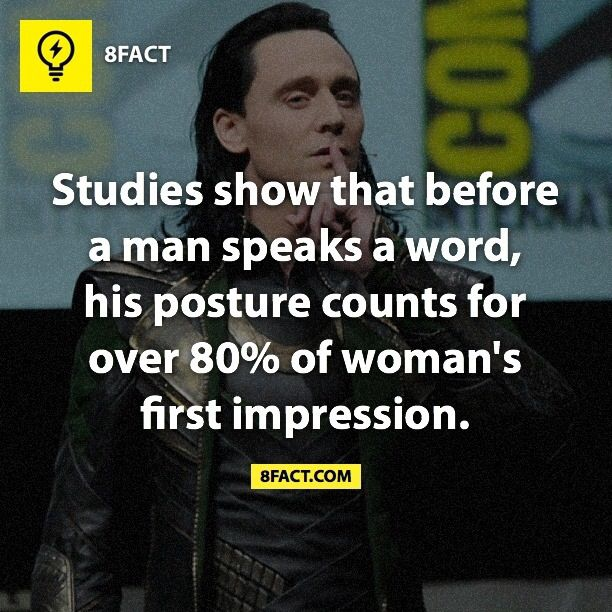 Studies show that before a man speaks a word, his posture counts for over 80% of a woman's first impression.