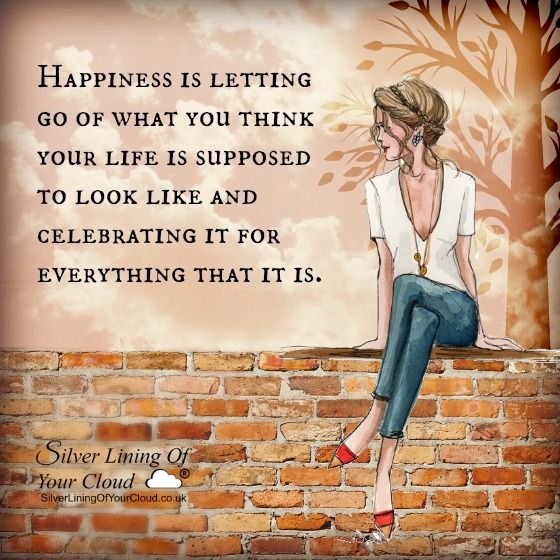 Happiness is letting go of what you think your life is supposed to look like and celebrating it for everything that it is. ~Mandy Hale