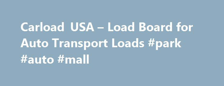 Carload USA – Load Board for Auto Transport Loads #park #auto #mall http://auto-car.nef2.com/carload-usa-load-board-for-auto-transport-loads-park-auto-mall/  #auto transporter # Welcome to the full featured online load board for auto transport loads. Truckers can find car loads posted by auto transport brokers. Latest News! Our website has gotten a face lift! We have had the same look since we started in 2003 and thought it was about time to do something different. Click here to let us know…