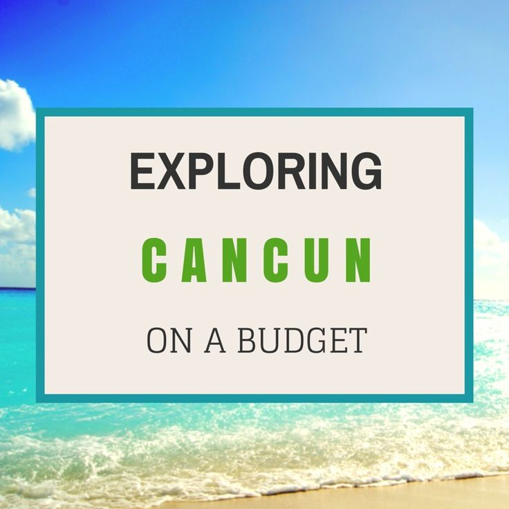 10 Quick Tips for Exploring Cancun Mexico on a Budget