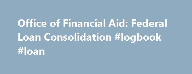 Office of Financial Aid: Federal Loan Consolidation #logbook #loan http://loan-credit.nef2.com/office-of-financial-aid-federal-loan-consolidation-logbook-loan/  #consolidation loan rates # A Direct Consolidation Loan combines one or more federal loans into a single loan with one interest rate and one monthly loan payment. Borrowers can: Combine loans of different types into one fixed-rate loan (even consolidate a single, small-balance loan) Have more than one consolidated loan Choose the…