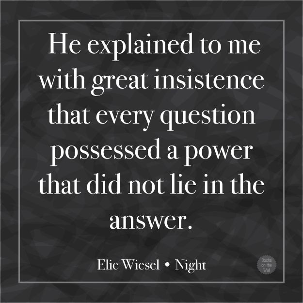 """""""He explained to me with insistence that every question possessed a power that did not lie in the answer.""""  -Elie Wiesel, Night"""
