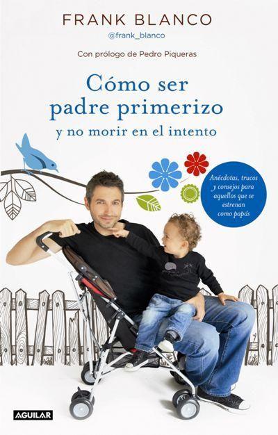 Cómo ser padre primerizo y no morir en el intento - - Fnac.es - Pedro Piqueras, Frank Blanco - Libro