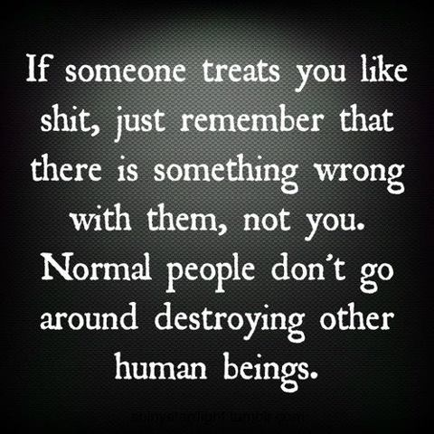 If someone treats you life shit, just remember that there is something wrong with them, not you. Normal people don't go around destroying other human beings.