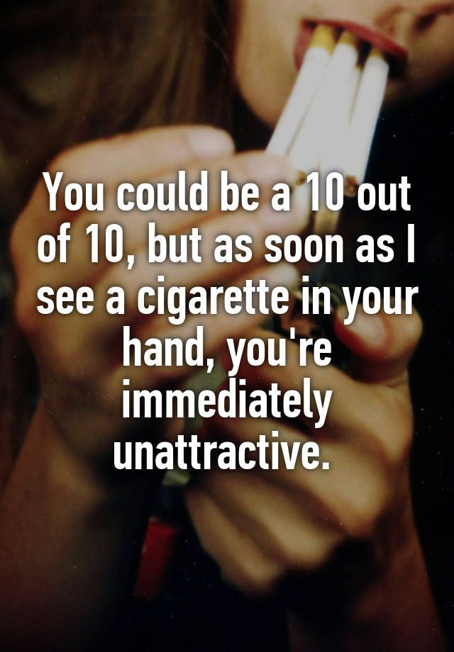 10 things men find unattractive in women You could be a 10 out of 10, but as soon as I see a cigarette in your hand, youre immediately unattractive.