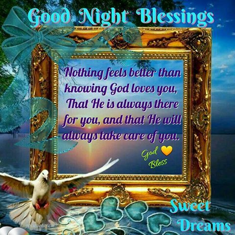 GOOD NIGHT BLESSINGS: NOTHING FEELS BETTER THAN KNOWING GOD LOVES YOU, THAT HE IS ALWAYS THERE FOR YOU, AND THAT HE WILL ALWAYS TAKE CARE OF YOU !!!!