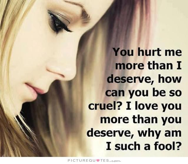 You hurt me more than I deserve, how can you be so cruel? I love you more than you deserve, why am I such a fool Picture Quote #1