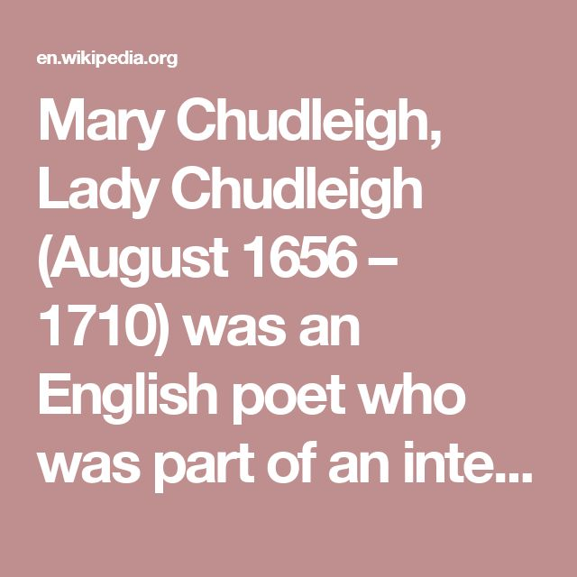 Mary Chudleigh, Lady Chudleigh (August 1656 – 1710) was an English poet who was part of an intellectual circle which included Mary Astell, Elizabeth Thomas, Judith Drake, Elizabeth Elstob, Lady Mary Wortley Montagu, and John Norris.[1] In her later years she published a volume of poetry and two volumes of essays, all dealing with feminist themes.
