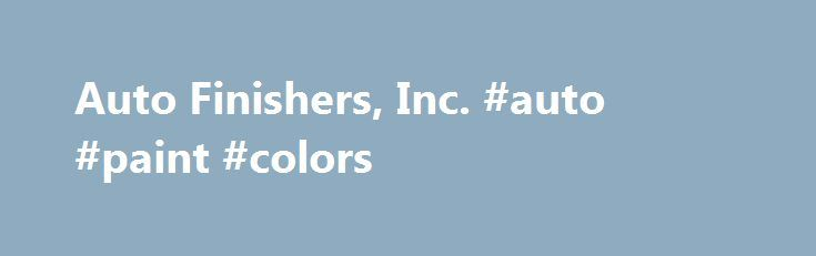 Auto Finishers, Inc. #auto #paint #colors http://canada.remmont.com/auto-finishers-inc-auto-paint-colors/  #auto paint supplies # Paint and Detail Supplies PAINT 5-Star Centari Cromax Pro Dominion Dupli-Color/Krylon Dupont Dupont Industrial (Imron) Dupont Marine Finishes Fibreglass Evercoat Hot Hues House of Kolor Klean Strip Marhyde/Talsol Nason Permahyd POR 15 SEM Spies Hecker Transtar UPOL and many more… DETAIL SUPPLIES 3M Buff and Shine Car Brite Colonite Farecla Gerson GL Enterprises…