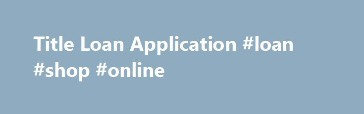 Title Loan Application #loan #shop #online http://loan.remmont.com/title-loan-application-loan-shop-online/  #online title loans # Easy Title Loans Online – Apply Now! Do you need money urgently and don't have the time to wait to pay your bills? Then a car title loan is the answer to your trouble. The convenience of title loans has helped a lot of people who need cash in a crunch.…The post Title Loan Application #loan #shop #online appeared first on Loan.