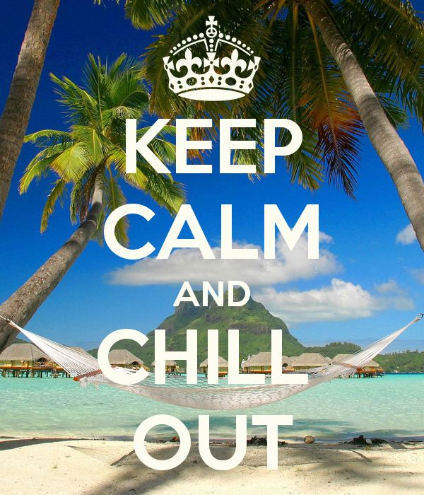 KEEP CALM AND CHILL OUT..... I wish ...exhausted, far too much to do!