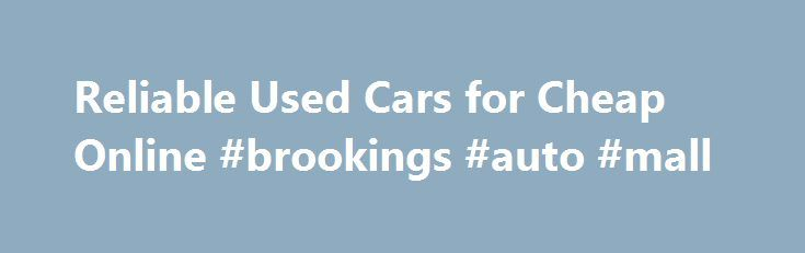 Reliable Used Cars for Cheap Online #brookings #auto #mall http://japan.remmont.com/reliable-used-cars-for-cheap-online-brookings-auto-mall/  #used cars for cheap # Reliable Used Cars for Cheap Online March 18, 2013 It's possible to find used cars for cheap online by visiting the websites of local car dealers. Most dealers will have a full listing of all the used vehicles they have for sale – cars, trucks, SUVs and whatever else they're selling— posted on ther website. This guide can help…