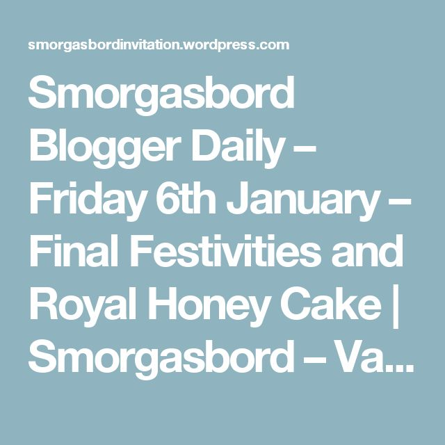 Smorgasbord Blogger Daily – Friday 6th January – Final Festivities and Royal Honey Cake | Smorgasbord – Variety is the spice of life