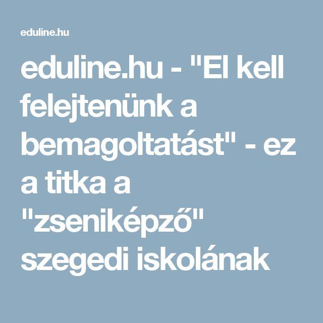 """eduline.hu - """"El kell felejtenünk a bemagoltatást"""" - ez a titka a """"zseniképző"""" szegedi iskolának"""