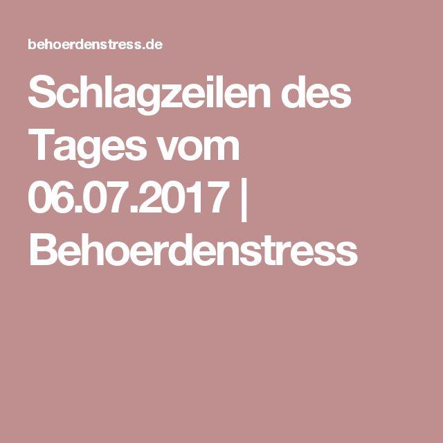 Schlagzeilen des Tages vom 06.07.2017 | Behoerdenstress