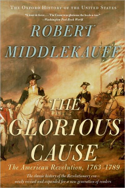 The Glorious Cause: The American Revolution, 1763-1789 by Robert Middlekauff