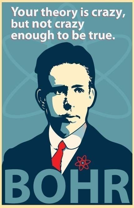 """Your theory is crazy, but not crazy enough to be true."" - Niels Bohr"