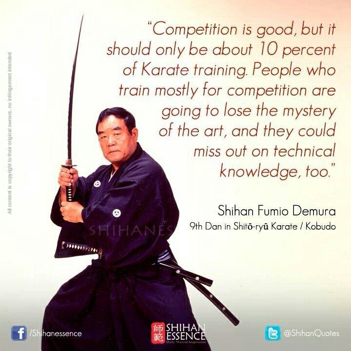 Thi đấu là một điều tốt, nhưng chỉ nên dành 10% thời gian luyện tập Karate để luyện tập thi đấu. Người chuyên luyện thi đấu sẽ đánh mất sự tinh diệu của võ thuật và cũng có thể quên luôn những kiến thức về kỹ thuật.  Shihan Fumio Demura Cửu Đẳng Huyền Đai Shito-ryu Karate / Kobudo