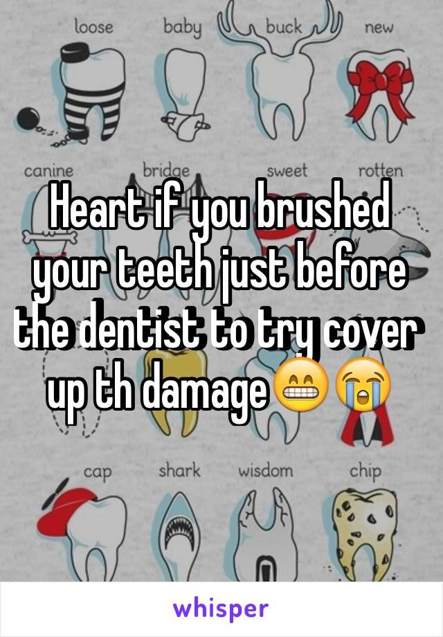 Heart if you brushed your teeth just before the dentist to try cover up th damage