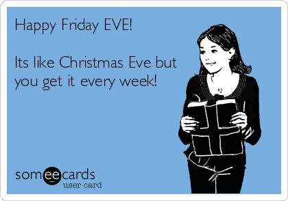 Happy Friday EVE! Its like Christmas Eve but you get it every week!