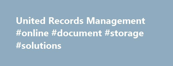 United Records Management #online #document #storage #solutions http://west-virginia.nef2.com/united-records-management-online-document-storage-solutions/  # Enterprise Content Management Record Protection Storage Document Imaging Scanning Multi-Function Printers Scanners Secure Document Shredding URM has always been very professional. I have been working with URM for about 7 years now, I have always received the best customer service. Customer service is what will make you a loyal customer…