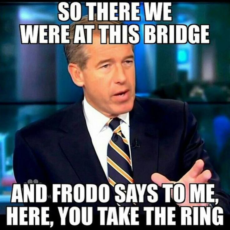 So there we were at this bridge and Frodo says to me, here, you take the ring. - Brian Williams, NBC News Liar