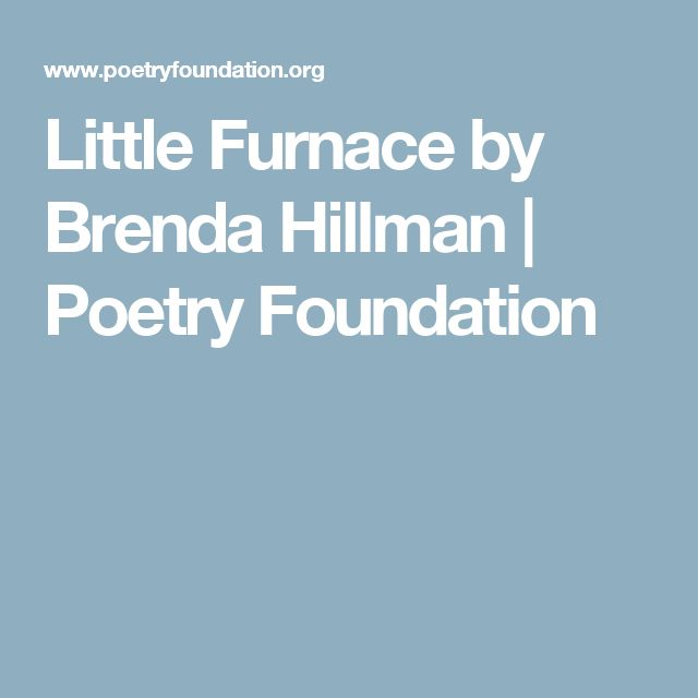 Little Furnace by Brenda Hillman | Poetry Foundation