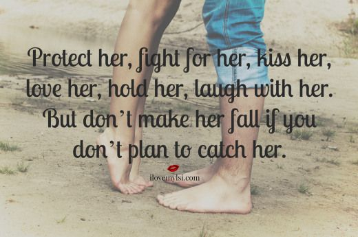 Protect her, fight for her, kiss her, love her, hold her, laugh with her. But don't make her fall if you don't plan to catch her.