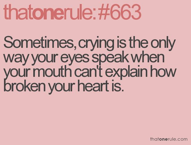 """Sometimes, crying is the only way your eyes speak when your mouth can't explain how broken your heart is. """