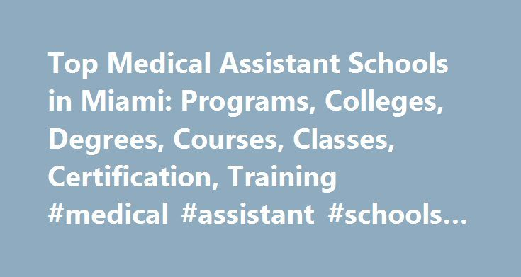 Top Medical Assistant Schools in Miami: Programs, Colleges, Degrees, Courses, Classes, Certification, Training #medical #assistant #schools #in #miami http://zambia.nef2.com/top-medical-assistant-schools-in-miami-programs-colleges-degrees-courses-classes-certification-training-medical-assistant-schools-in-miami/  # Medical Assistant Schools in Miami Miami, FL (population: 425,242) has four medical assistant schools within its city limits. Dade Medical College. the highest ranked school in…