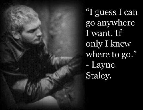 """I guess I can go anywhere I want. If only I knew where to go."" ~ Layne"