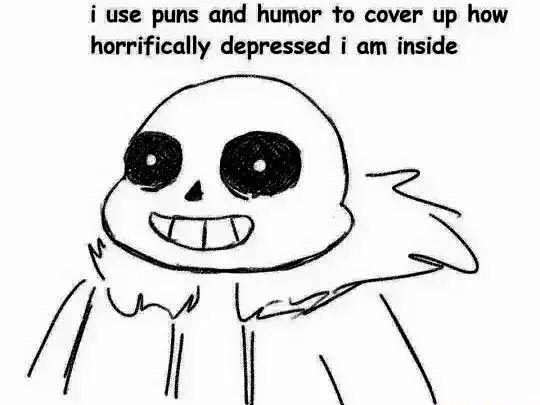 I use puns and humor to cover up how horrifically depressed I am inside. Sans meme