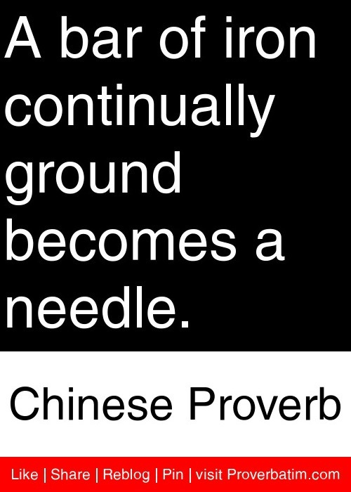 A bar of iron continually ground becomes a needle. - Chinese Proverb #proverbs #quotes