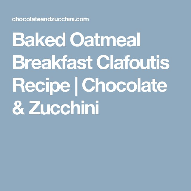 Baked Oatmeal Breakfast Clafoutis Recipe | Chocolate & Zucchini