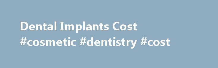 Dental Implants Cost #cosmetic #dentistry #cost http://dental.nef2.com/dental-implants-cost-cosmetic-dentistry-cost-3/  #cosmetic dentistry cost # Dental Implants Cost The cost of a dental implant is usually quoted in two parts. There is the cost of the surgery placing the implant fixtures in the jaw. Then there is a cost for the crown or false tooth that is placed on the implant. Quotes from dentists are ordinarily separated into these two parts because the procedures are done at separate…