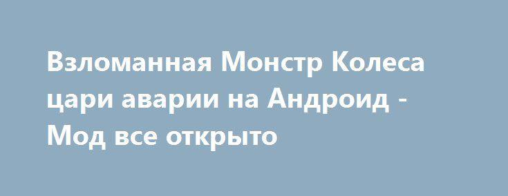 Взломанная Монстр Колеса цари аварии на Андроид - Мод все открыто http://android-gamerz.ru/1147-vzlomannaya-monstr-kolesa-cari-avarii-na-android-mod-vse-otkryto.html