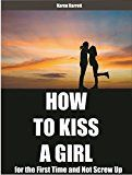How  to Kiss  a Girl: for the First Time and Not Screw Up