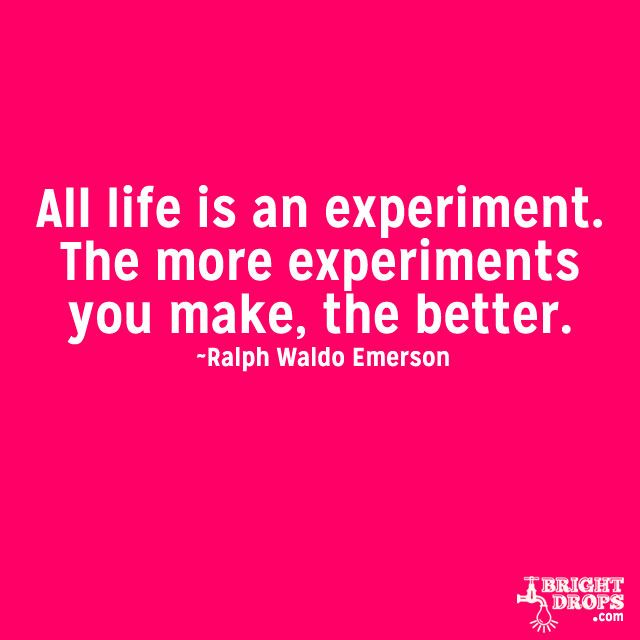 """""""All life is an experiment. The more experiments you make, the better."""" ~Ralph Waldo Emerson"""