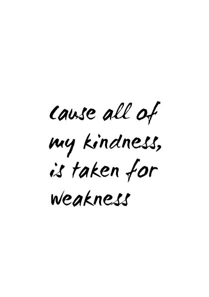 cause all of my kindness, is taken for weakness
