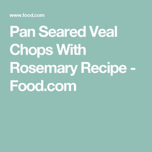 Pan Seared Veal Chops With Rosemary Recipe - Food.com