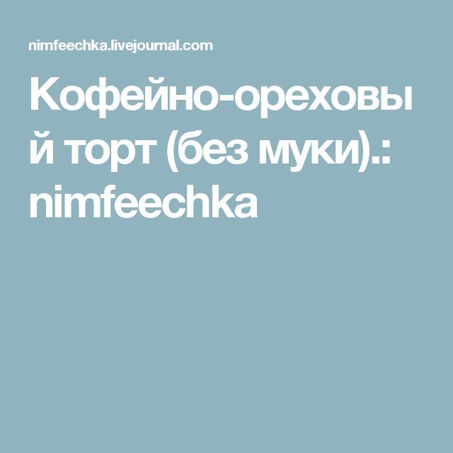 Кофейно-ореховый торт (без муки).: nimfeechka