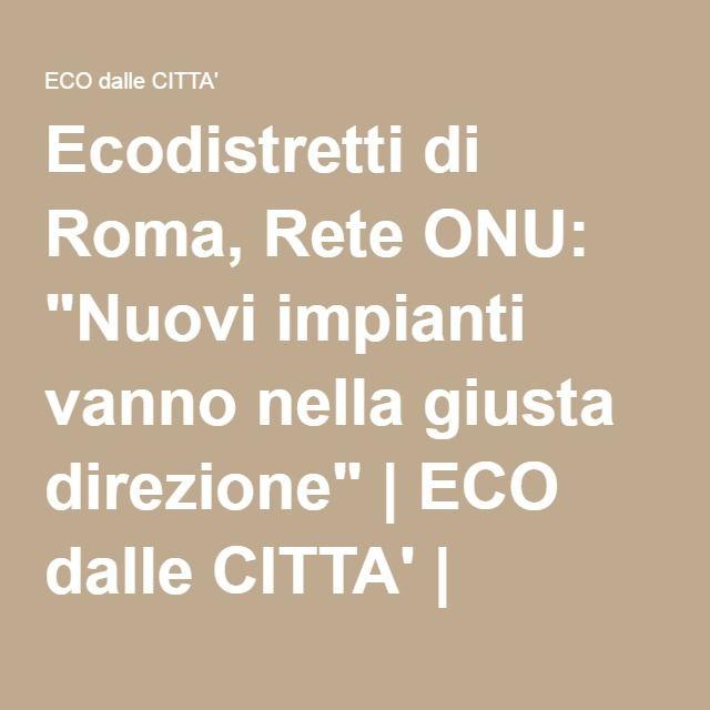 """Ecodistretti di Roma, Rete ONU: """"Nuovi impianti vanno nella giusta direzione""""   ECO dalle CITTA'   Notiziario per l'ambiente urbano"""
